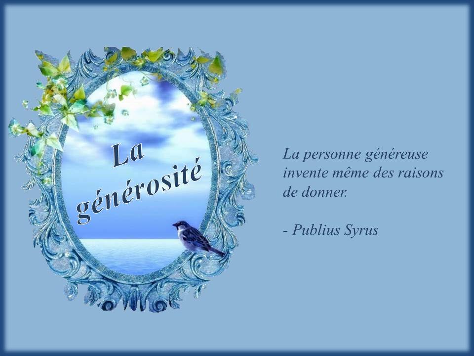 La générosité La personne généreuse invente même des raisons de donner. - Publius Syrus