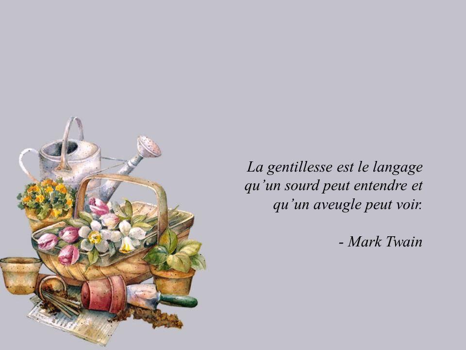 La gentillesse est le langage qu'un sourd peut entendre et qu'un aveugle peut voir.