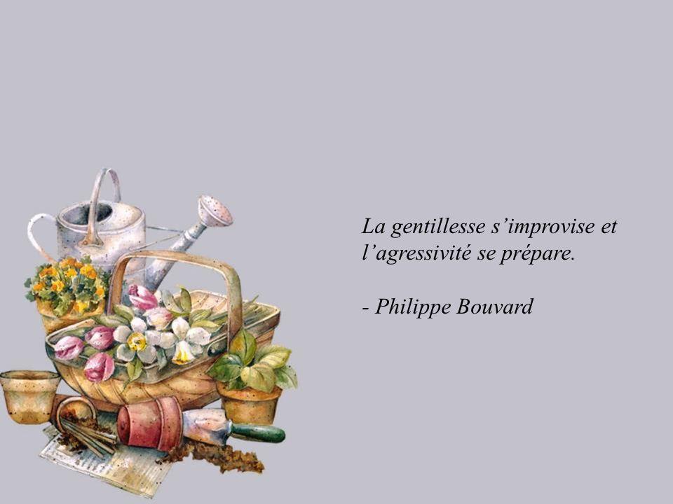La gentillesse s'improvise et l'agressivité se prépare.