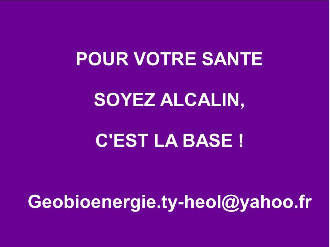 POUR VOTRE SANTE SOYEZ ALCALIN, C EST LA BASE ! Geobioenergie.ty-heol@yahoo.fr