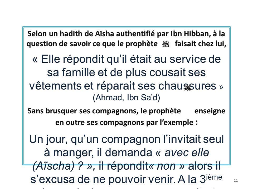Selon un hadith de Aïsha authentifié par Ibn Hibban, à la question de savoir ce que le prophète faisait chez lui,