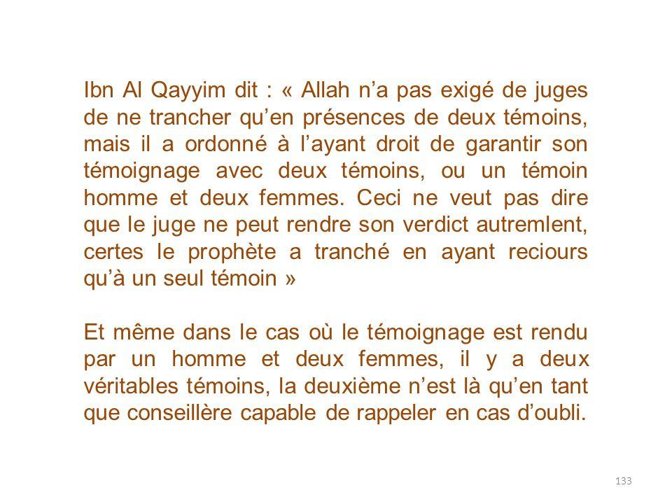 Ibn Al Qayyim dit : « Allah n'a pas exigé de juges de ne trancher qu'en présences de deux témoins, mais il a ordonné à l'ayant droit de garantir son témoignage avec deux témoins, ou un témoin homme et deux femmes. Ceci ne veut pas dire que le juge ne peut rendre son verdict autremlent, certes le prophète a tranché en ayant reciours qu'à un seul témoin »