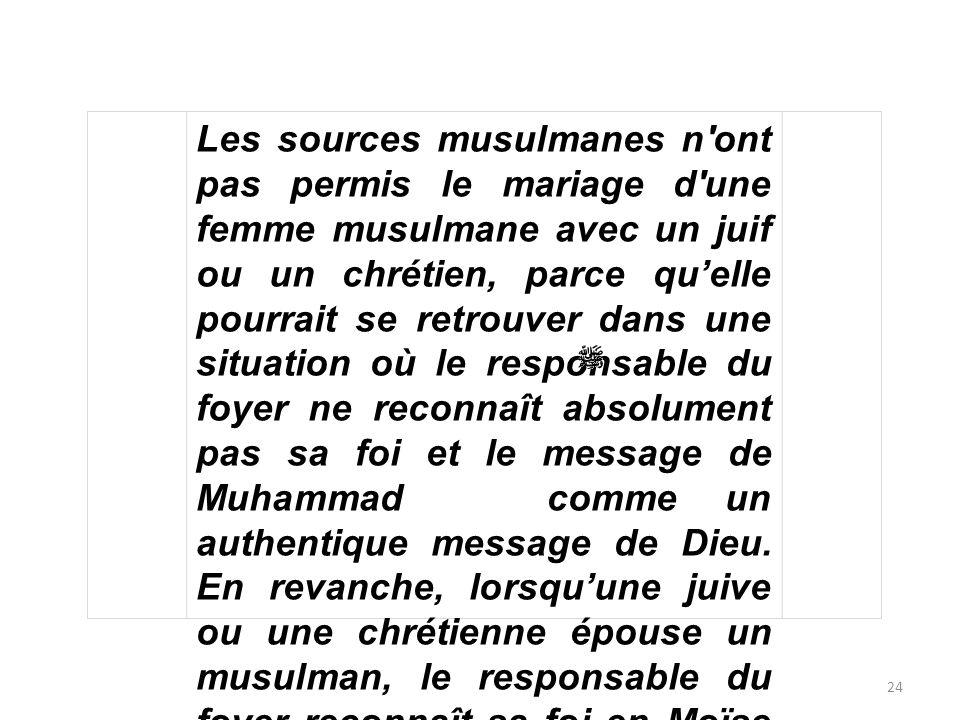 Les sources musulmanes n ont pas permis le mariage d une femme musulmane avec un juif ou un chrétien, parce qu'elle pourrait se retrouver dans une situation où le responsable du foyer ne reconnaît absolument pas sa foi et le message de Muhammad comme un authentique message de Dieu.