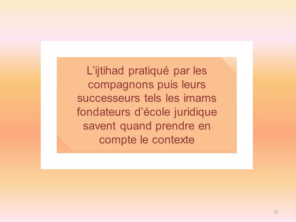 L'ijtihad pratiqué par les compagnons puis leurs successeurs tels les imams fondateurs d'école juridique savent quand prendre en compte le contexte