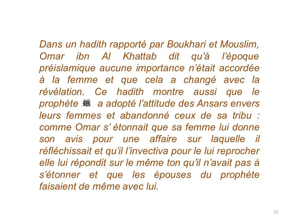 Dans un hadith rapporté par Boukhari et Mouslim, Omar ibn Al Khattab dit qu'à l'époque préislamique aucune importance n'était accordée à la femme et que cela a changé avec la révélation.