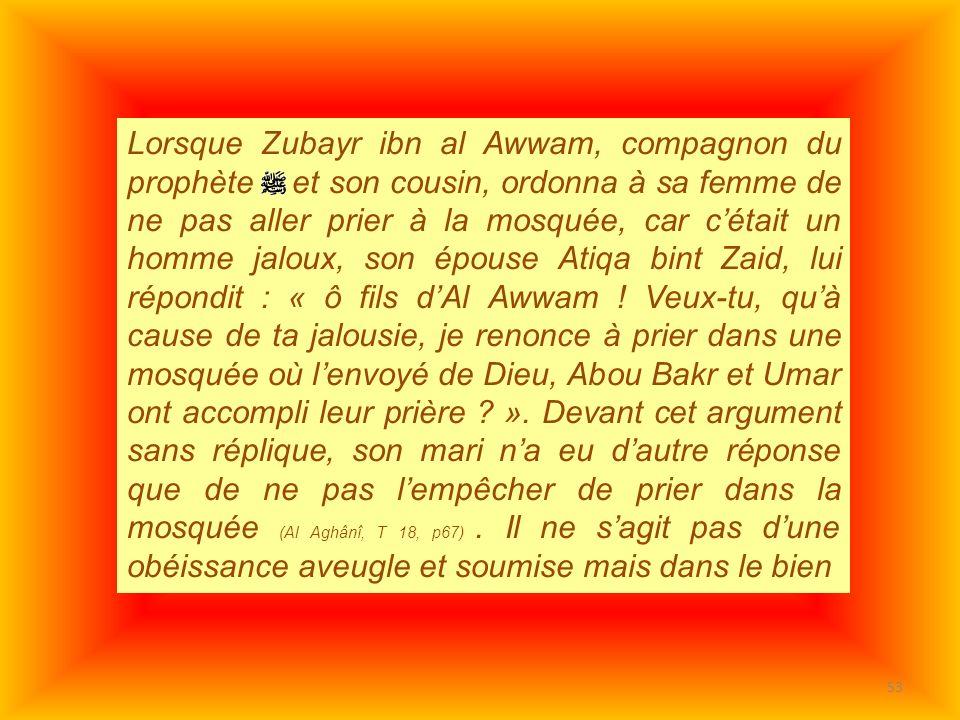 Lorsque Zubayr ibn al Awwam, compagnon du prophète et son cousin, ordonna à sa femme de ne pas aller prier à la mosquée, car c'était un homme jaloux, son épouse Atiqa bint Zaid, lui répondit : « ô fils d'Al Awwam .