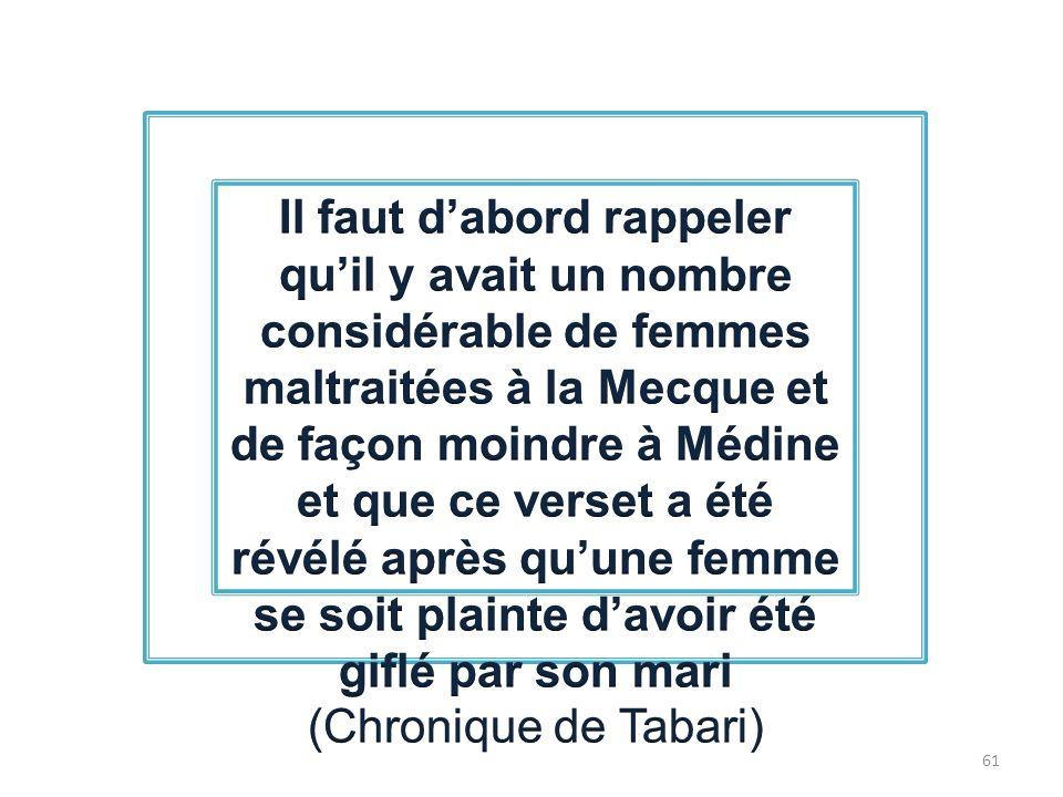 Il faut d'abord rappeler qu'il y avait un nombre considérable de femmes maltraitées à la Mecque et de façon moindre à Médine et que ce verset a été révélé après qu'une femme se soit plainte d'avoir été giflé par son mari (Chronique de Tabari)