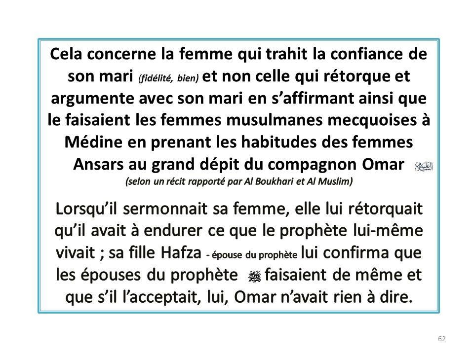 Cela concerne la femme qui trahit la confiance de son mari (fidélité, bien) et non celle qui rétorque et argumente avec son mari en s'affirmant ainsi que le faisaient les femmes musulmanes mecquoises à Médine en prenant les habitudes des femmes Ansars au grand dépit du compagnon Omar (selon un récit rapporté par Al Boukhari et Al Muslim)