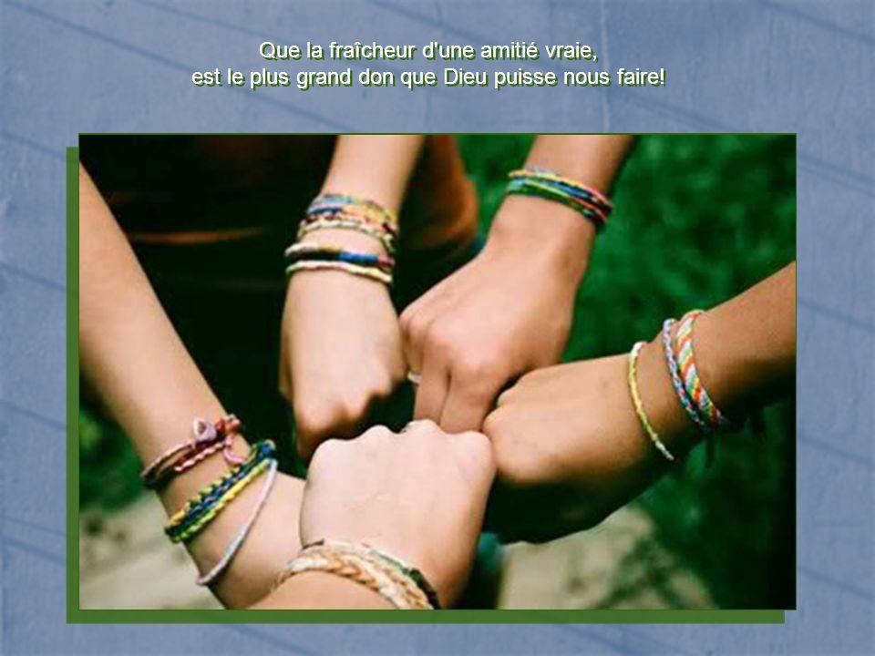 Que la fraîcheur d une amitié vraie,