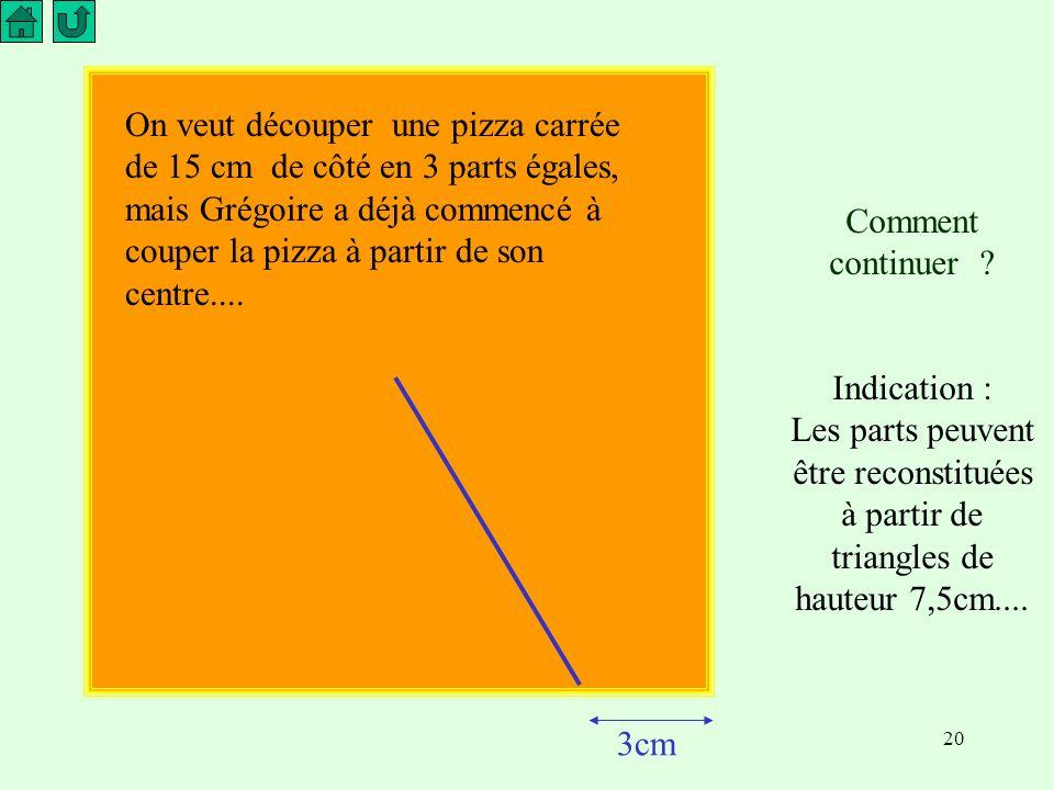 On veut découper une pizza carrée de 15 cm de côté en 3 parts égales, mais Grégoire a déjà commencé à couper la pizza à partir de son centre....