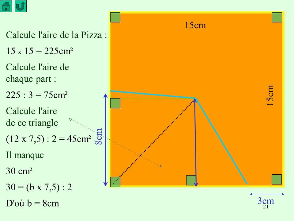 15cm Calcule l aire de la Pizza : 15 x 15 = 225cm². Calcule l aire de chaque part : 225 : 3 = 75cm².