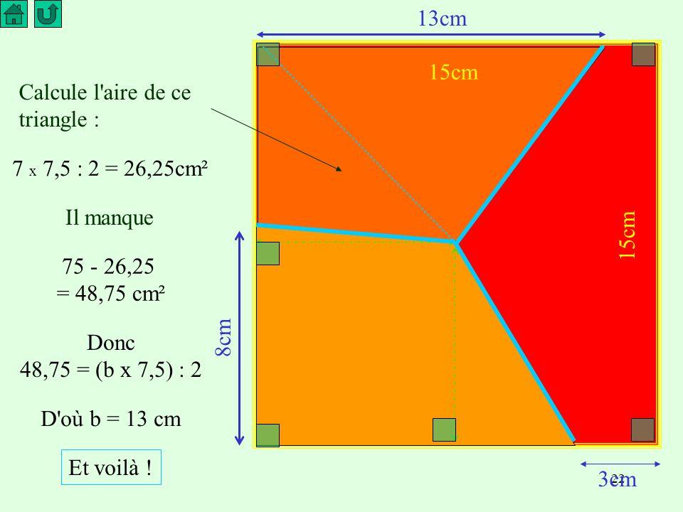 13cm 15cm. Calcule l aire de ce triangle : 7 x 7,5 : 2 = 26,25cm². Il manque. 15cm. 75 - 26,25.