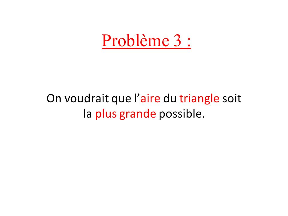 On voudrait que l'aire du triangle soit la plus grande possible.