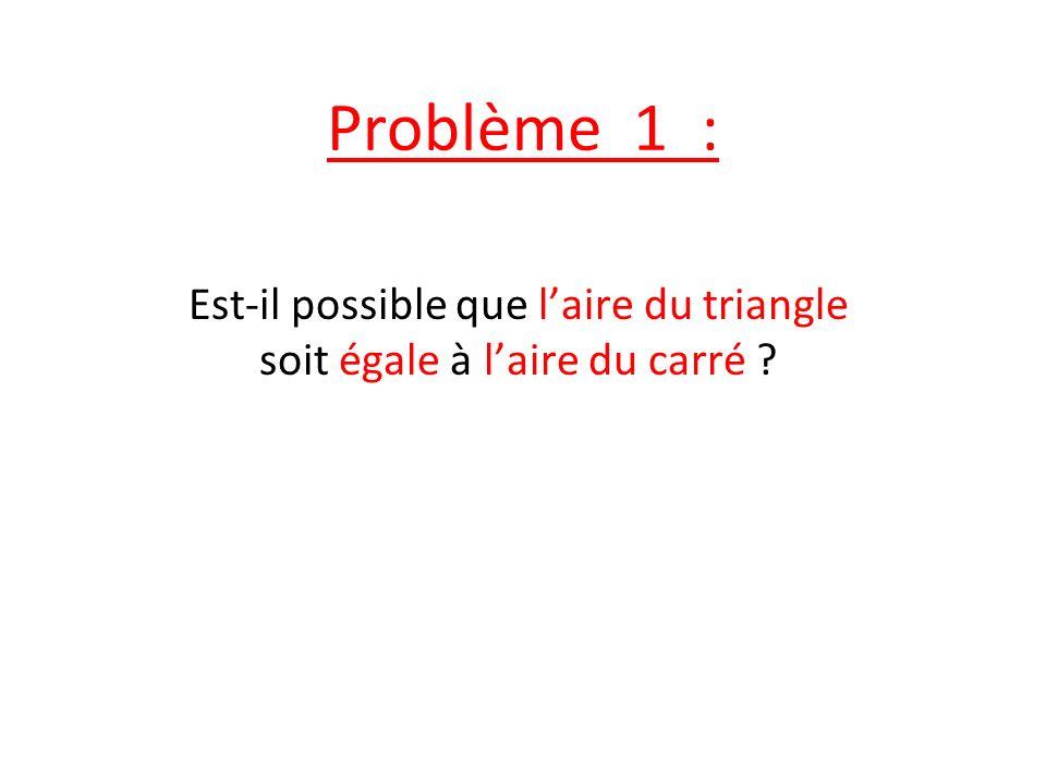 Est-il possible que l'aire du triangle soit égale à l'aire du carré