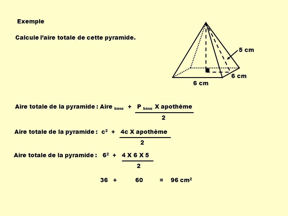 Exemple Calcule l'aire totale de cette pyramide. 5 cm. 6 cm. 6 cm. Aire totale de la pyramide : Aire base + P base X apothème.