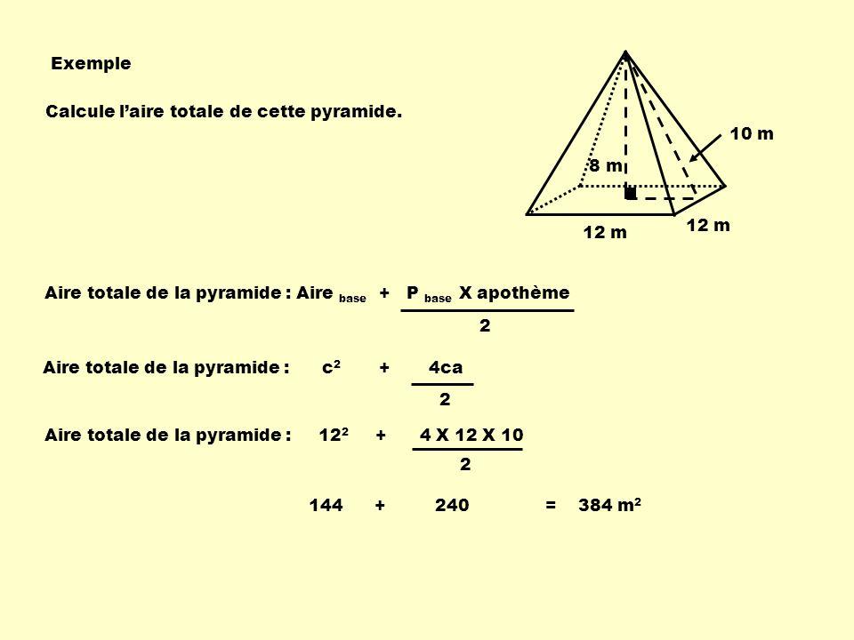 Exemple Calcule l'aire totale de cette pyramide. 10 m. 8 m. 12 m. 12 m. Aire totale de la pyramide : Aire base + P base X apothème.