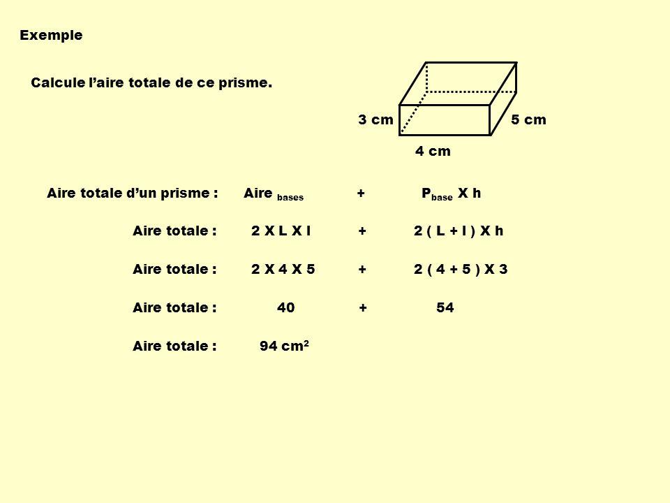 Exemple Calcule l'aire totale de ce prisme. 3 cm. 5 cm. 4 cm. Aire totale d'un prisme : Aire bases + Pbase X h.