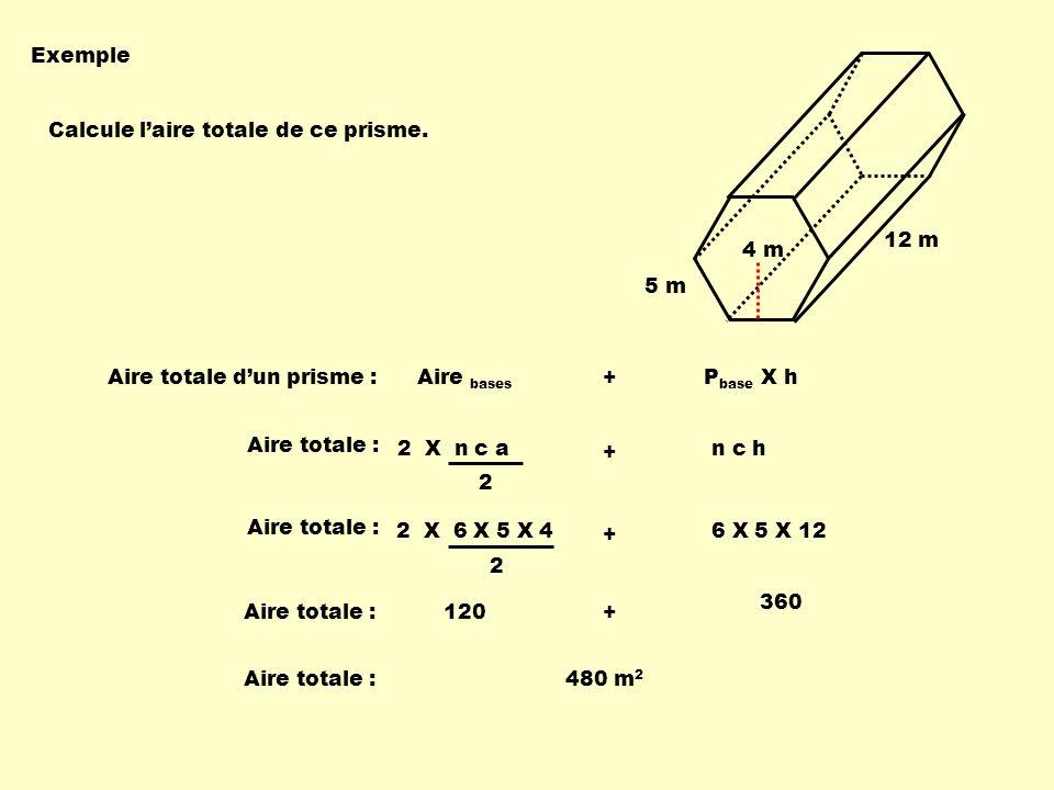 Exemple 5 m. 4 m. 12 m. Calcule l'aire totale de ce prisme. Aire totale d'un prisme : Aire bases + Pbase X h.