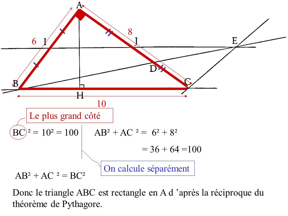 6 8. 10. Le plus grand côté. BC ² = 10² = 100. AB² + AC ² = 6² + 8². = 36 + 64 =100. On calcule séparément.