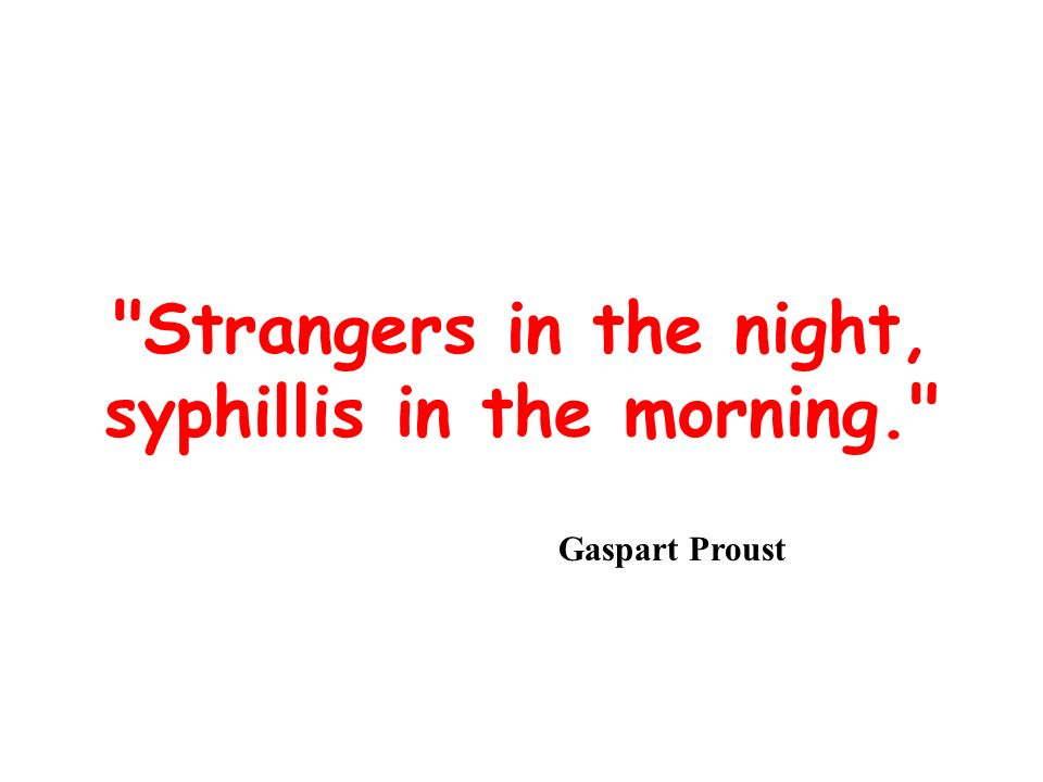 Strangers in the night, syphillis in the morning.