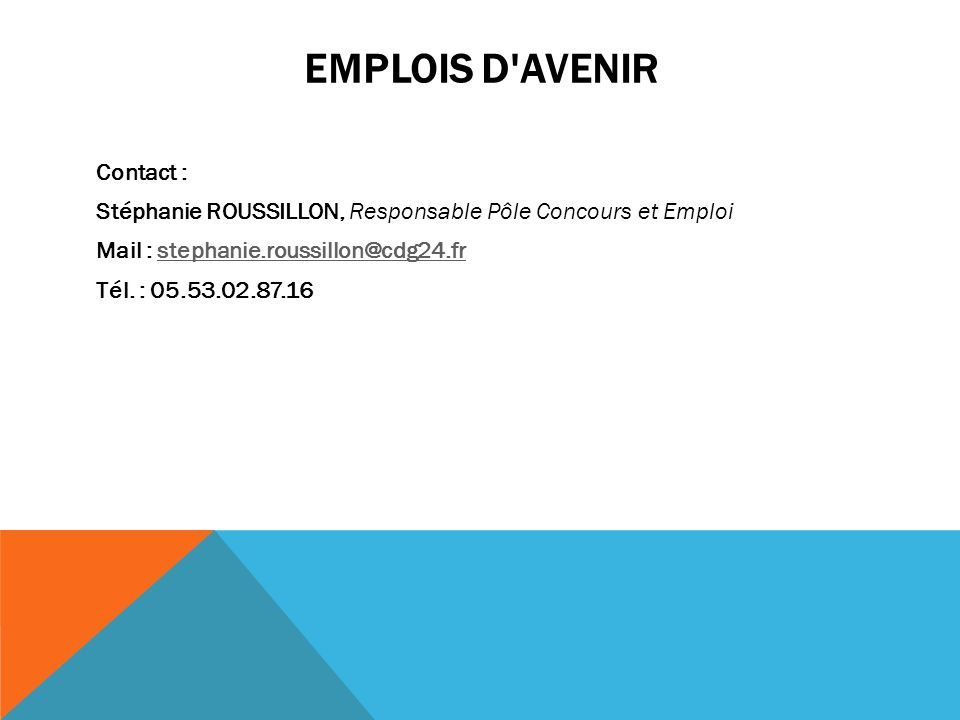 Emplois d Avenir Contact : Stéphanie ROUSSILLON, Responsable Pôle Concours et Emploi Mail : stephanie.roussillon@cdg24.fr Tél.