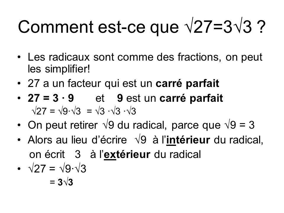 Comment est-ce que √27=3√3 Les radicaux sont comme des fractions, on peut les simplifier! 27 a un facteur qui est un carré parfait.