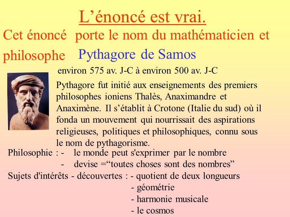 L'énoncé est vrai. Cet énoncé porte le nom du mathématicien et philosophe. Pythagore de Samos. environ 575 av. J-C à environ 500 av. J-C.