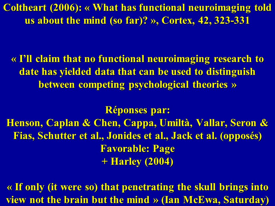 Coltheart (2006): « What has functional neuroimaging told us about the mind (so far) », Cortex, 42, 323-331 « I'll claim that no functional neuroimaging research to date has yielded data that can be used to distinguish between competing psychological theories » Réponses par: Henson, Caplan & Chen, Cappa, Umiltà, Vallar, Seron & Fias, Schutter et al., Jonides et al., Jack et al.