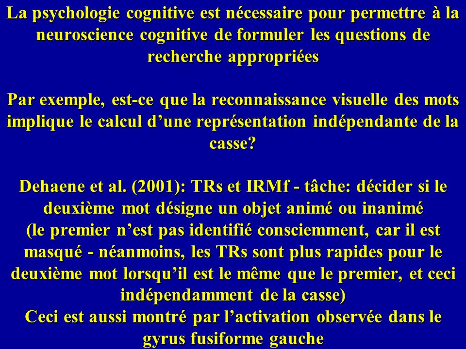 La psychologie cognitive est nécessaire pour permettre à la neuroscience cognitive de formuler les questions de recherche appropriées Par exemple, est-ce que la reconnaissance visuelle des mots implique le calcul d'une représentation indépendante de la casse.