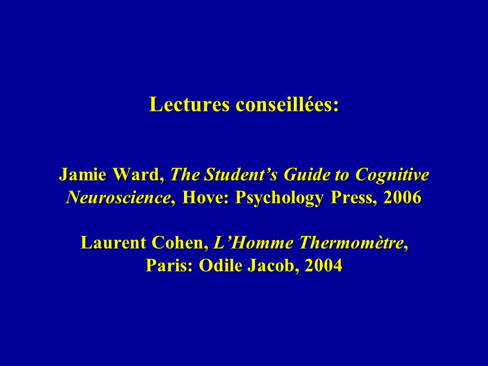 Lectures conseillées: Jamie Ward, The Student's Guide to Cognitive Neuroscience, Hove: Psychology Press, 2006 Laurent Cohen, L'Homme Thermomètre, Paris: Odile Jacob, 2004