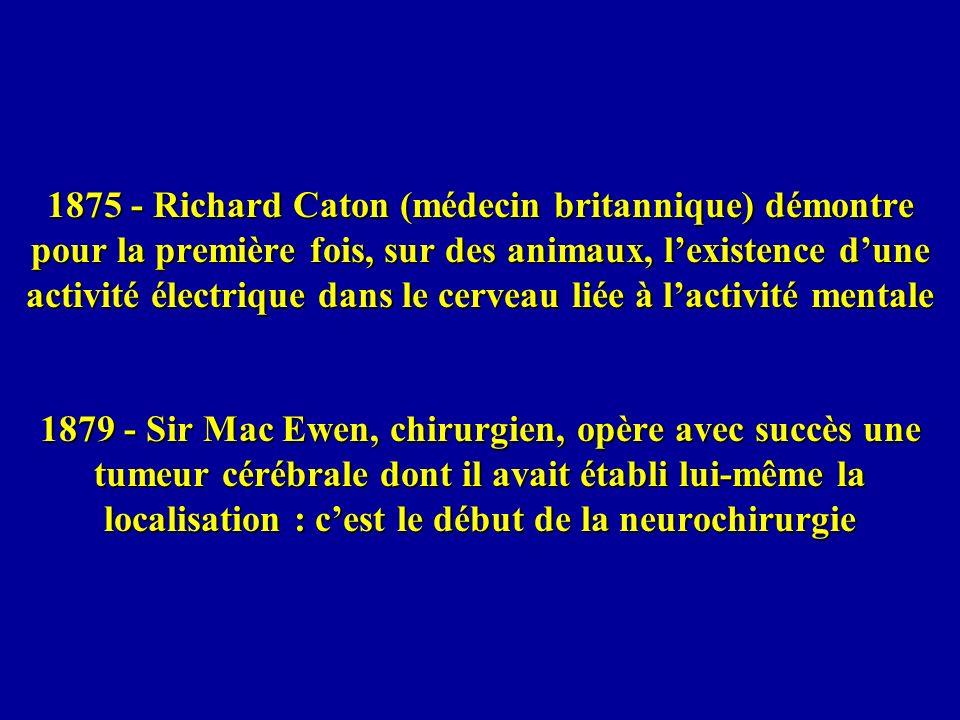 1875 - Richard Caton (médecin britannique) démontre pour la première fois, sur des animaux, l'existence d'une activité électrique dans le cerveau liée à l'activité mentale 1879 - Sir Mac Ewen, chirurgien, opère avec succès une tumeur cérébrale dont il avait établi lui-même la localisation : c'est le début de la neurochirurgie
