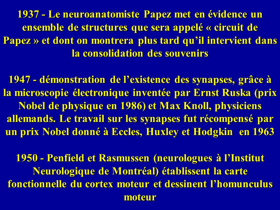 1937 - Le neuroanatomiste Papez met en évidence un ensemble de structures que sera appelé « circuit de Papez » et dont on montrera plus tard qu'il intervient dans la consolidation des souvenirs 1947 - démonstration de l'existence des synapses, grâce à la microscopie électronique inventée par Ernst Ruska (prix Nobel de physique en 1986) et Max Knoll, physiciens allemands.
