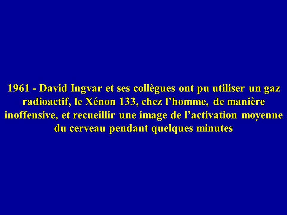 1961 - David Ingvar et ses collègues ont pu utiliser un gaz radioactif, le Xénon 133, chez l'homme, de manière inoffensive, et recueillir une image de l'activation moyenne du cerveau pendant quelques minutes