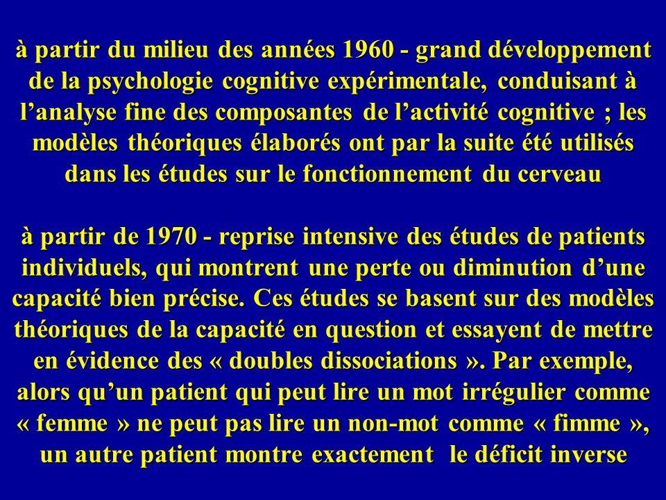 à partir du milieu des années 1960 - grand développement de la psychologie cognitive expérimentale, conduisant à l'analyse fine des composantes de l'activité cognitive ; les modèles théoriques élaborés ont par la suite été utilisés dans les études sur le fonctionnement du cerveau à partir de 1970 - reprise intensive des études de patients individuels, qui montrent une perte ou diminution d'une capacité bien précise.