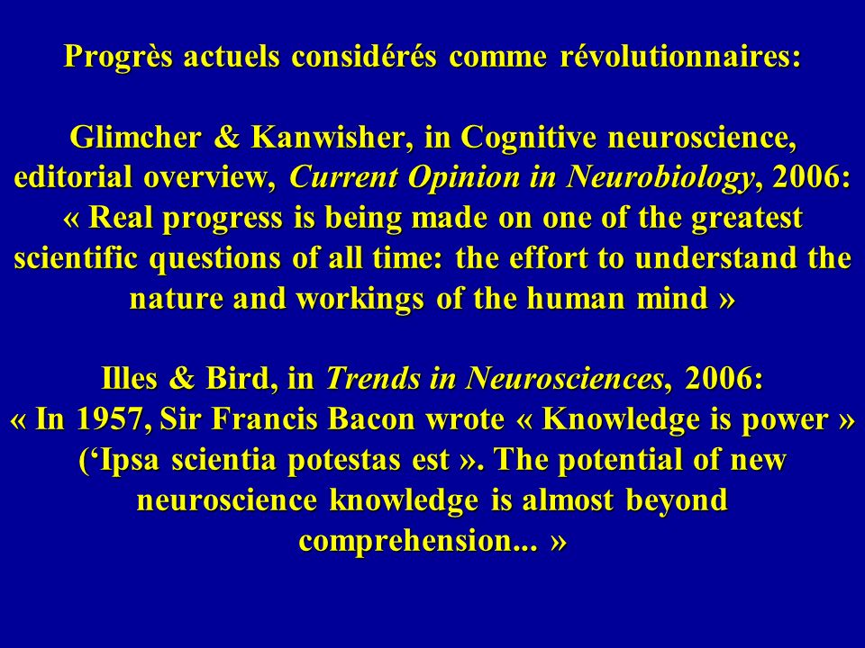 Progrès actuels considérés comme révolutionnaires: Glimcher & Kanwisher, in Cognitive neuroscience, editorial overview, Current Opinion in Neurobiology, 2006: « Real progress is being made on one of the greatest scientific questions of all time: the effort to understand the nature and workings of the human mind » Illes & Bird, in Trends in Neurosciences, 2006: « In 1957, Sir Francis Bacon wrote « Knowledge is power » ('Ipsa scientia potestas est ».