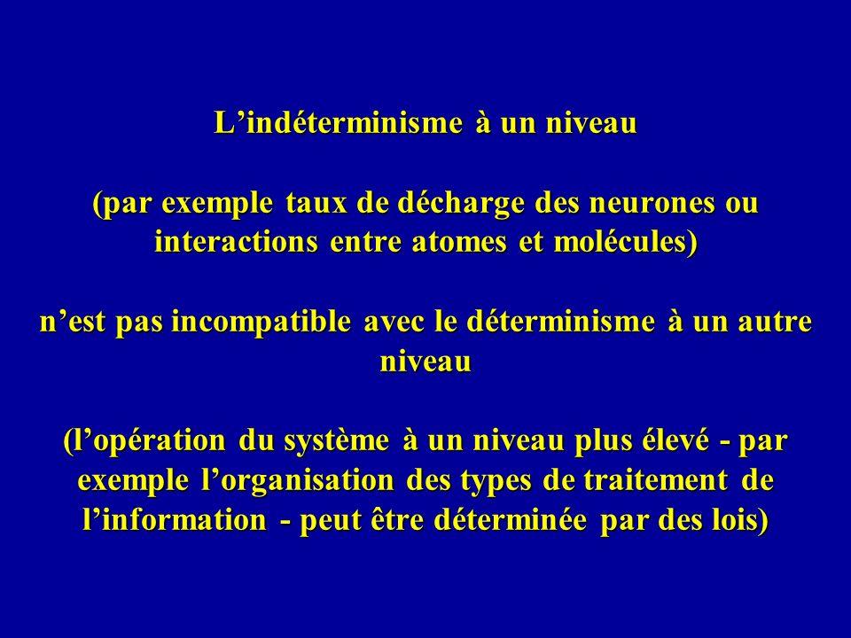 L'indéterminisme à un niveau (par exemple taux de décharge des neurones ou interactions entre atomes et molécules) n'est pas incompatible avec le déterminisme à un autre niveau (l'opération du système à un niveau plus élevé - par exemple l'organisation des types de traitement de l'information - peut être déterminée par des lois)