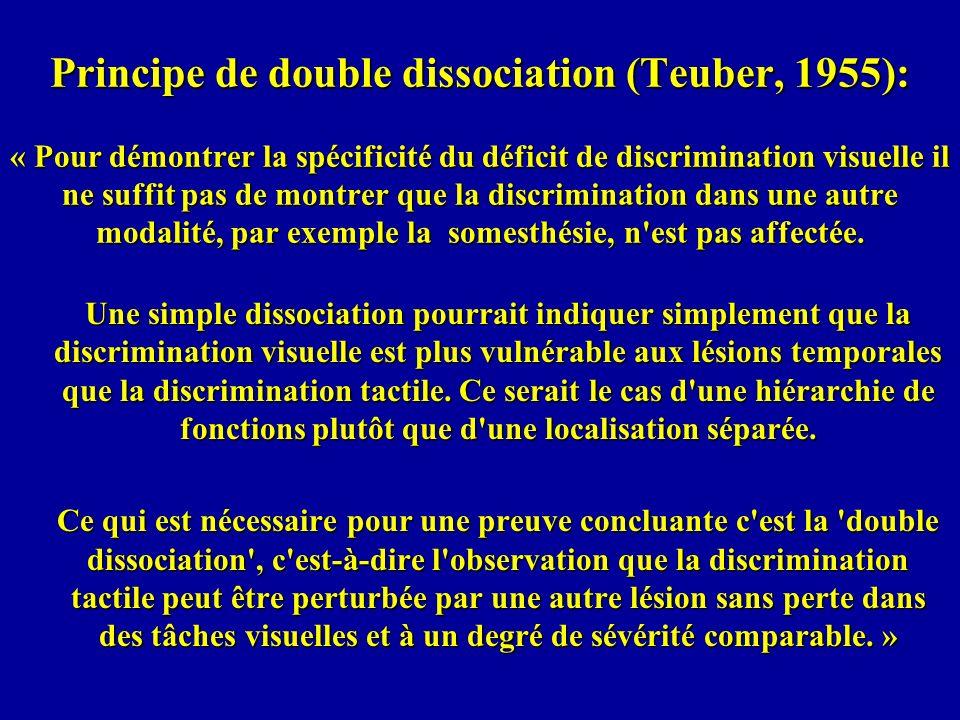 Principe de double dissociation (Teuber, 1955): « Pour démontrer la spécificité du déficit de discrimination visuelle il ne suffit pas de montrer que la discrimination dans une autre modalité, par exemple la somesthésie, n est pas affectée.