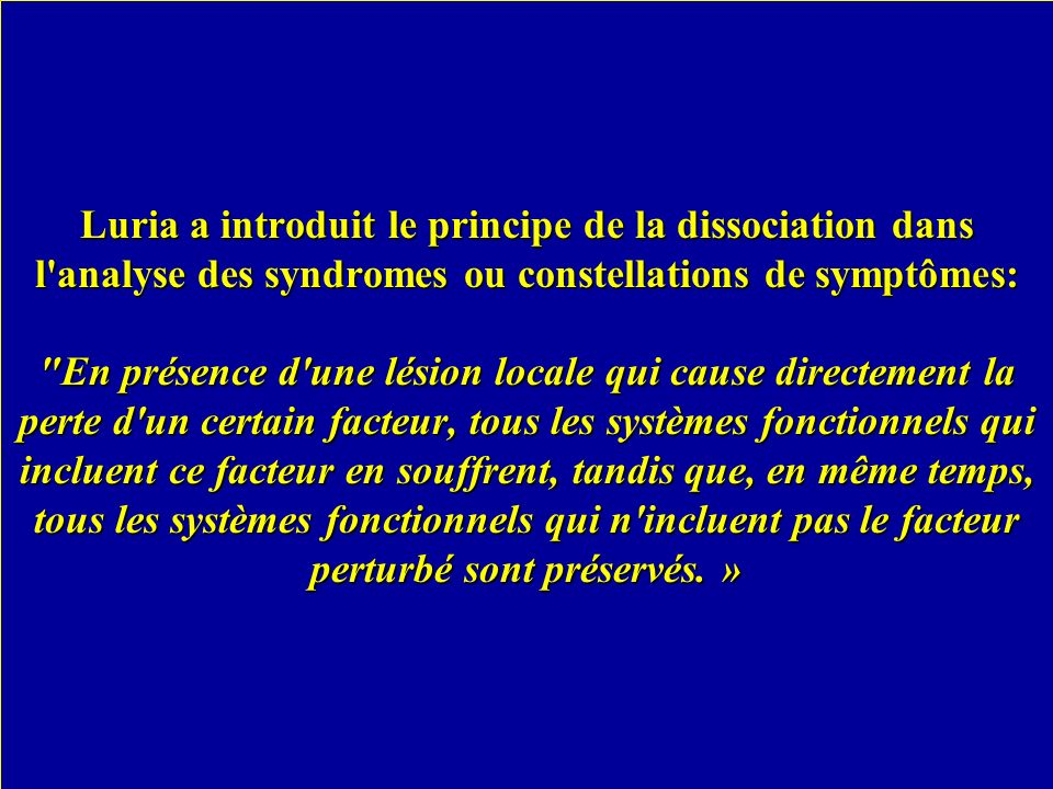 Luria a introduit le principe de la dissociation dans l analyse des syndromes ou constellations de symptômes: En présence d une lésion locale qui cause directement la perte d un certain facteur, tous les systèmes fonctionnels qui incluent ce facteur en souffrent, tandis que, en même temps, tous les systèmes fonctionnels qui n incluent pas le facteur perturbé sont préservés. »