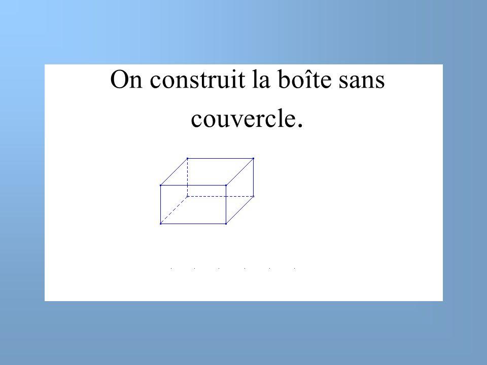 On construit la boîte sans couvercle.