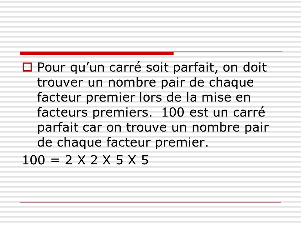 Pour qu'un carré soit parfait, on doit trouver un nombre pair de chaque facteur premier lors de la mise en facteurs premiers. 100 est un carré parfait car on trouve un nombre pair de chaque facteur premier.