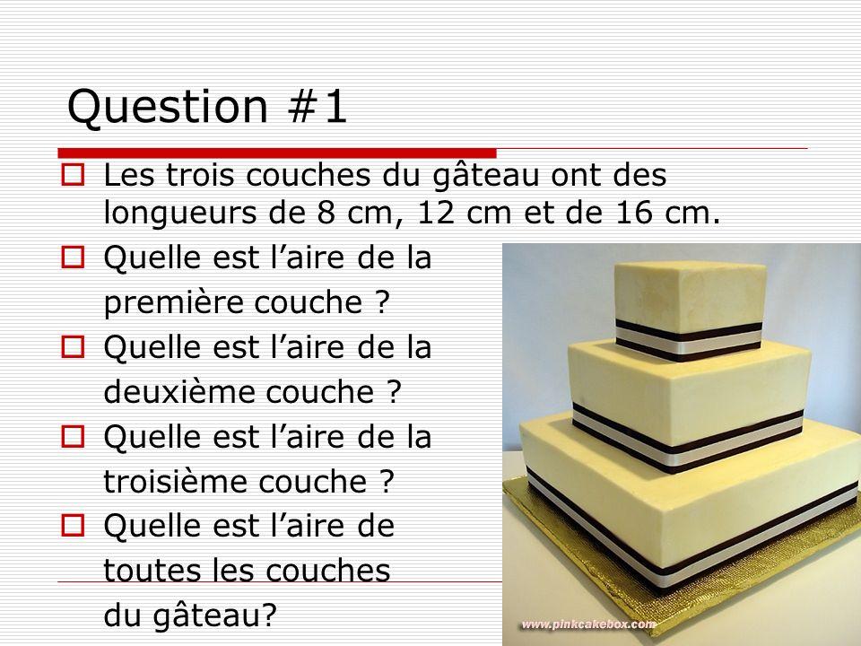 Question #1 Les trois couches du gâteau ont des longueurs de 8 cm, 12 cm et de 16 cm. Quelle est l'aire de la.