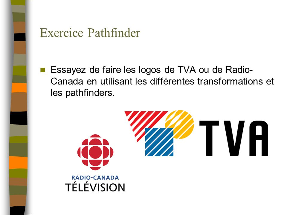 Exercice Pathfinder Essayez de faire les logos de TVA ou de Radio-Canada en utilisant les différentes transformations et les pathfinders.