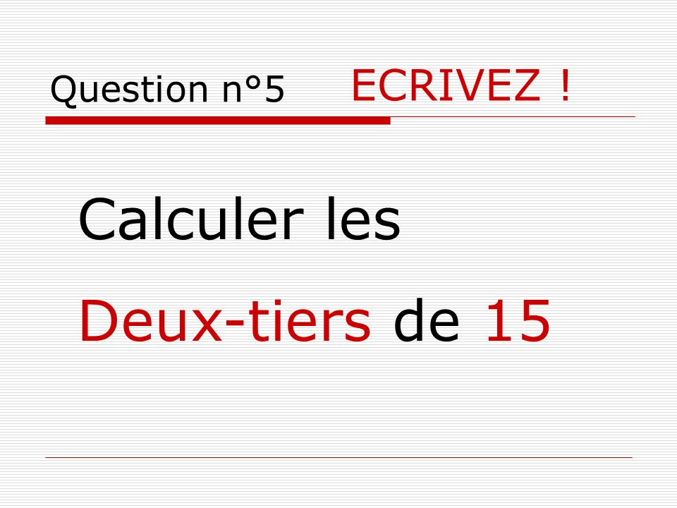 Question n°5 ECRIVEZ ! Calculer les Deux-tiers de 15