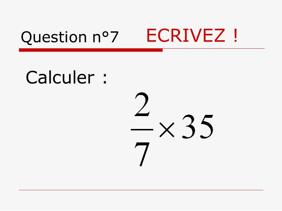 Question n°7 ECRIVEZ ! Calculer :