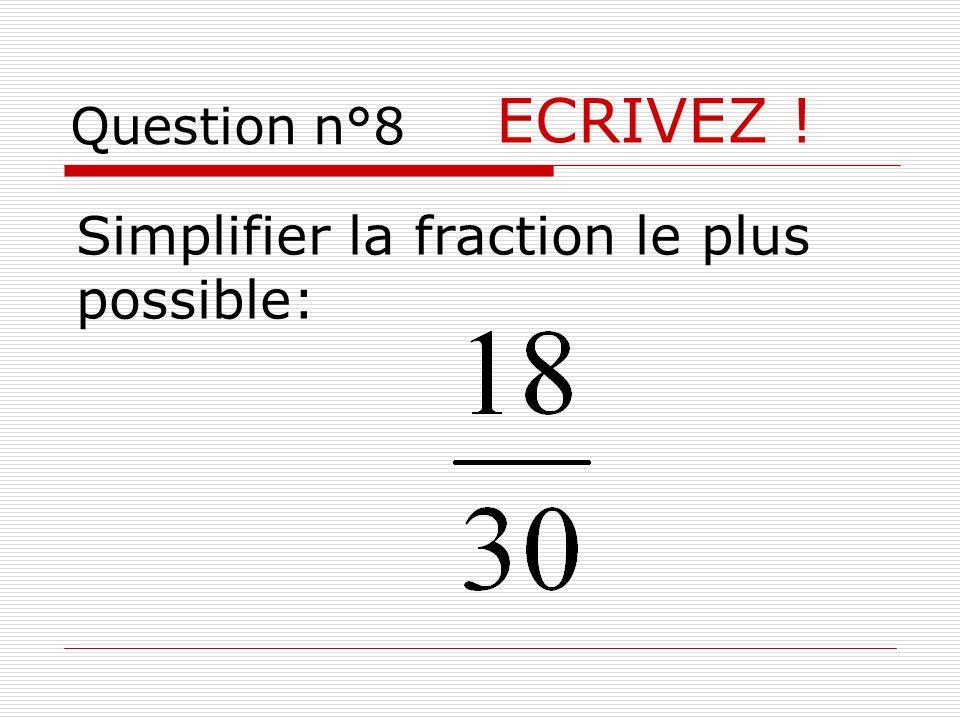 Question n°8 ECRIVEZ ! Simplifier la fraction le plus possible: