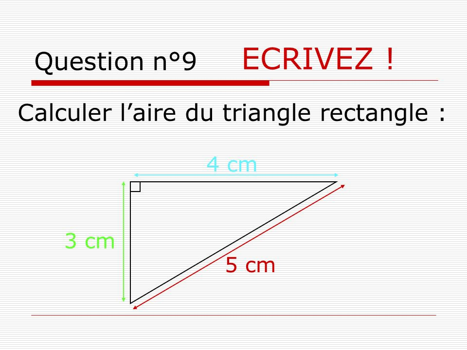 ECRIVEZ ! Question n°9 Calculer l'aire du triangle rectangle : 4 cm