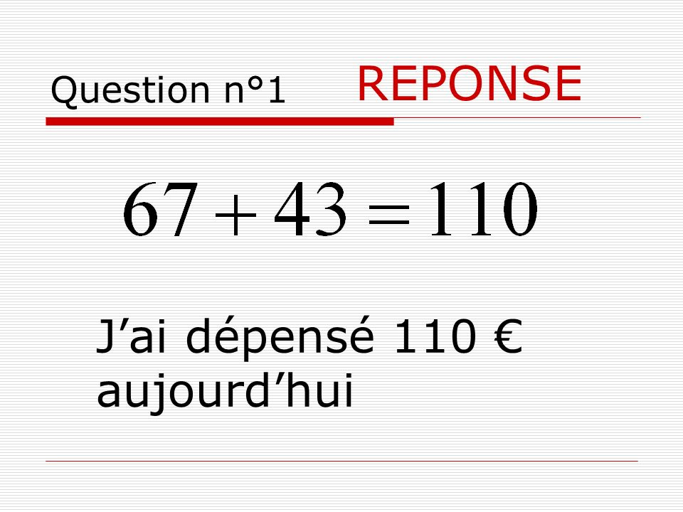 Question n°1 REPONSE J'ai dépensé 110 € aujourd'hui
