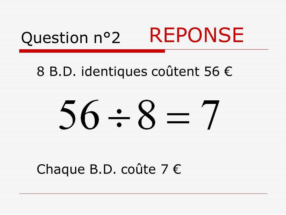 REPONSE Question n°2 8 B.D. identiques coûtent 56 €