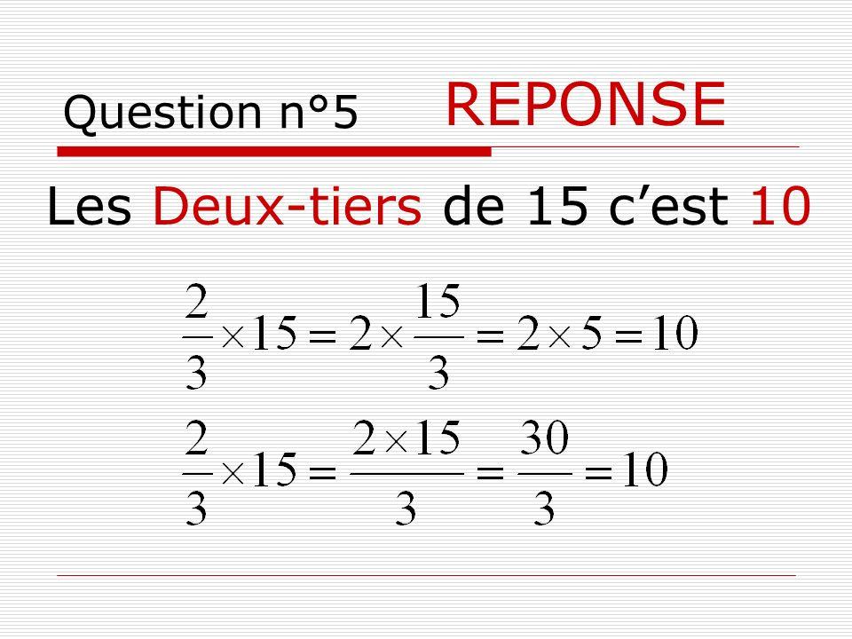 Question n°5 REPONSE Les Deux-tiers de 15 c'est 10