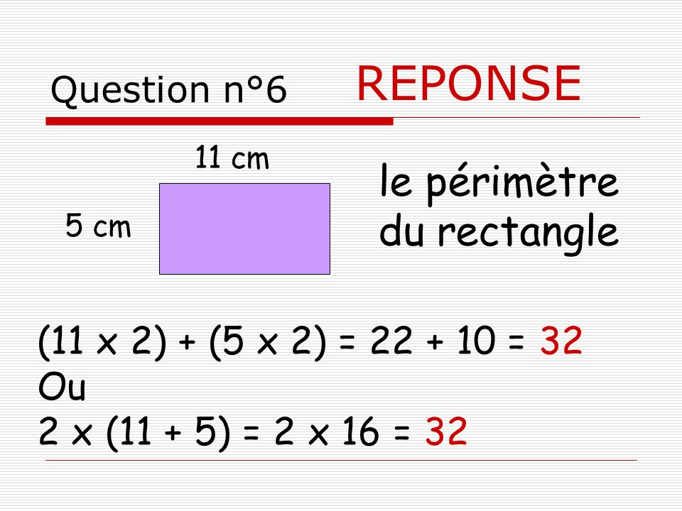 REPONSE le périmètre du rectangle (11 x 2) + (5 x 2) = 22 + 10 = 32 Ou